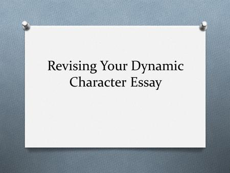 Revising Your Dynamic Character Essay. Rules of Revising O 85%-100%: You will not revise. O 75%-84%: You may make the decision to revise or not. O 74%
