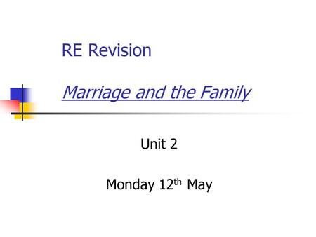 RE Revision Marriage and the Family Unit 2 Monday 12 th May.