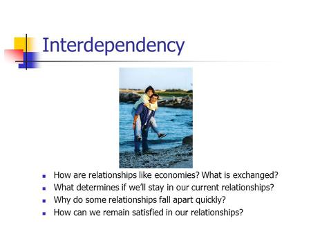 Interdependency How are relationships like economies? What is exchanged? What determines if we'll stay in our current relationships? Why do some relationships.