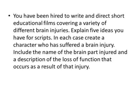 You have been hired to write and direct short educational films covering a variety of different brain injuries. Explain five ideas you have for scripts.