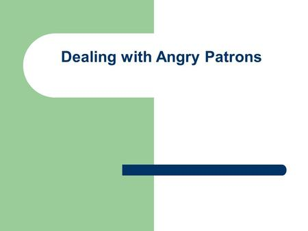 Dealing with Angry Patrons