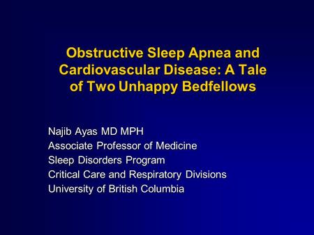 Obstructive Sleep Apnea and Cardiovascular Disease: A Tale of Two Unhappy Bedfellows Najib Ayas MD MPH Associate Professor of Medicine Sleep Disorders.