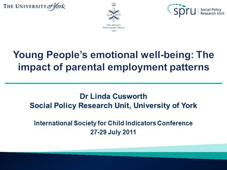 Young People's emotional well-being: The impact of parental employment patterns Dr Linda Cusworth Social Policy Research Unit, University of York International.