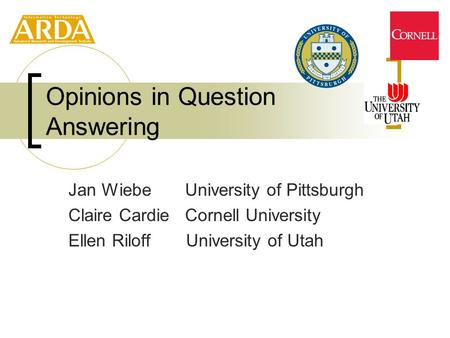 Jan Wiebe University of Pittsburgh Claire Cardie Cornell University Ellen Riloff University of Utah Opinions in Question Answering.