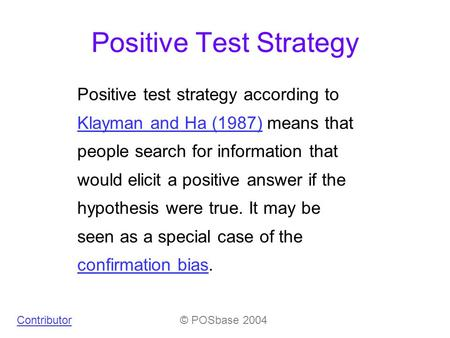 Positive Test Strategy Positive test strategy according to Klayman and Ha (1987) means that people search for information that would elicit a positive.