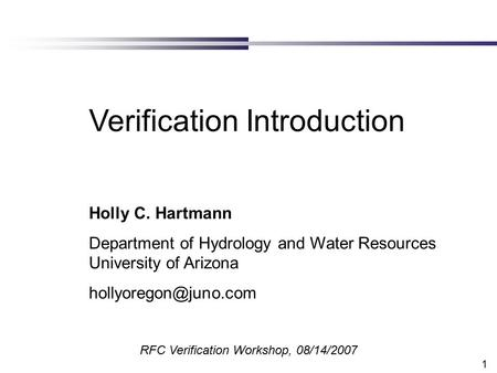 1 Verification Introduction Holly C. Hartmann Department of Hydrology and Water Resources University of Arizona RFC Verification Workshop,