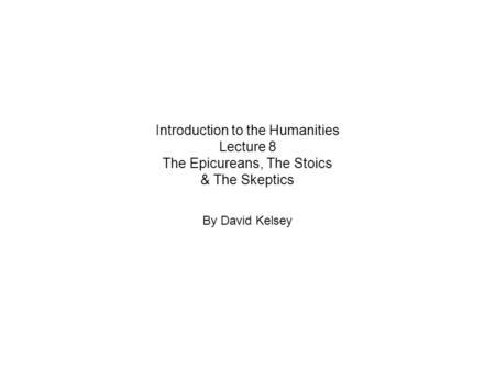 Introduction to the Humanities Lecture 8 The Epicureans, The Stoics & The Skeptics By David Kelsey.