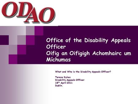 Office of the Disability Appeals Officer Oifig an Oifigigh Achomhairc um Míchumas What and Who is the Disability Appeals Officer? Teresa Dykes Disability.