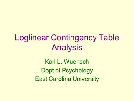 Loglinear Contingency Table Analysis Karl L. Wuensch Dept of Psychology East Carolina University.