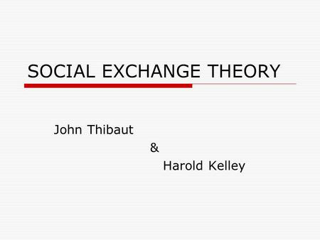 SOCIAL EXCHANGE THEORY John Thibaut & Harold Kelley.