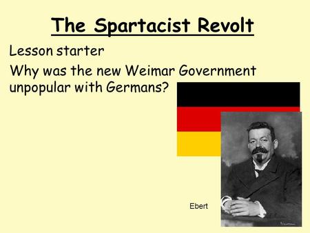 The Spartacist Revolt Lesson starter Why was the new Weimar Government unpopular with Germans? Ebert.