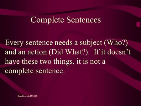 Every sentence needs a subject (Who?) and an action (Did What?). If it doesn't have these two things, it is not a complete sentence. Complete Sentences.