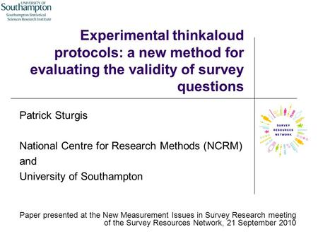 Experimental thinkaloud protocols: a new method for evaluating the validity of survey questions Patrick Sturgis National Centre for Research Methods (NCRM)