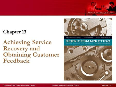 Copyright © 2008 Pearson Education Canada Services Marketing, Canadian Edition Chapter 13- 1 Chapter 13 Achieving Service Recovery and Obtaining Customer.