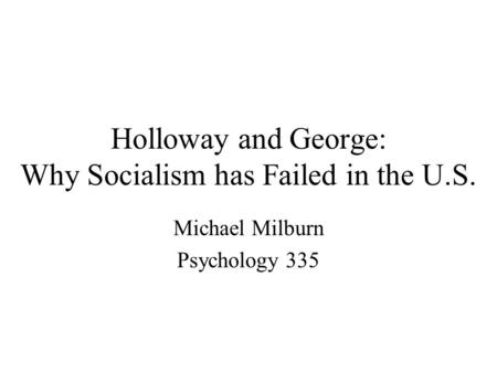 Holloway and George: Why Socialism has Failed in the U.S. Michael Milburn Psychology 335.