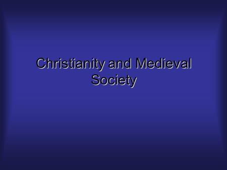 Christianity and Medieval Society. Say it all together…Everyone wanted to go to HEAVEN and there was only one way to get there.