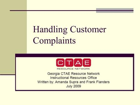 Handling Customer Complaints Georgia CTAE Resource Network Instructional Resources Office Written by: Amanda Supra and Frank Flanders July 2009.