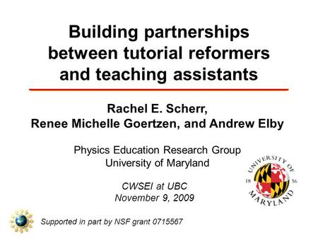 Building partnerships between tutorial reformers and teaching assistants Rachel E. Scherr, Renee Michelle Goertzen, and Andrew Elby Physics Education Research.