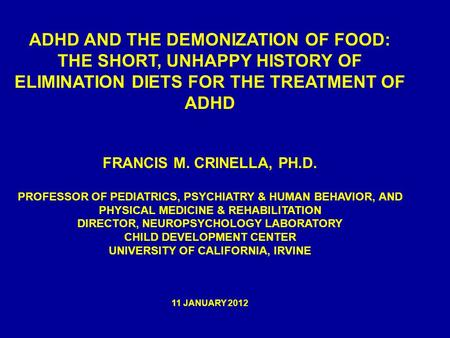 ADHD AND THE DEMONIZATION OF FOOD: THE SHORT, UNHAPPY HISTORY OF ELIMINATION DIETS FOR THE TREATMENT OF ADHD FRANCIS M. CRINELLA, PH.D. PROFESSOR OF PEDIATRICS,