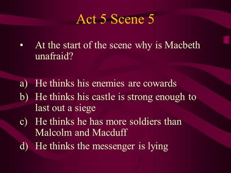 Act 5 Scene 5 At the start of the scene why is Macbeth unafraid? a)He thinks his enemies are cowards b)He thinks his castle is strong enough to last out.