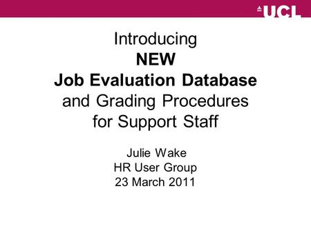 UCL Introducing NEW Job Evaluation Database and Grading Procedures for Support Staff Julie Wake HR User Group 23 March 2011.