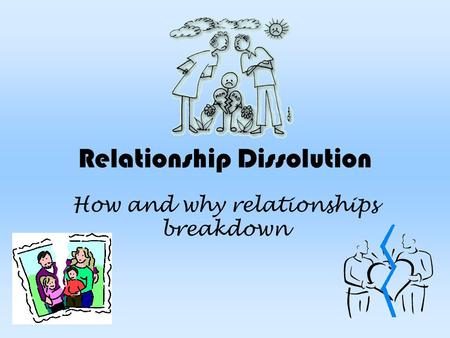 Relationship Dissolution How and why relationships breakdown.