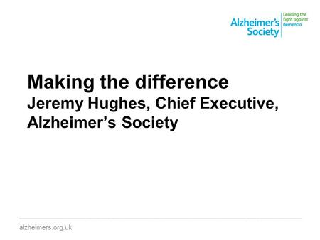 Making the difference Jeremy Hughes, Chief Executive, Alzheimer's Society ________________________________________________________________________________________.