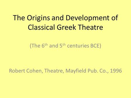 The Origins and Development of Classical Greek Theatre (The 6 th and 5 th centuries BCE) Robert Cohen, Theatre, Mayfield Pub. Co., 1996.