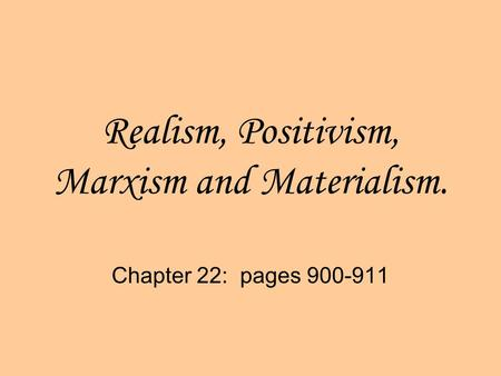 Realism, Positivism, Marxism and Materialism. Chapter 22: pages 900-911.
