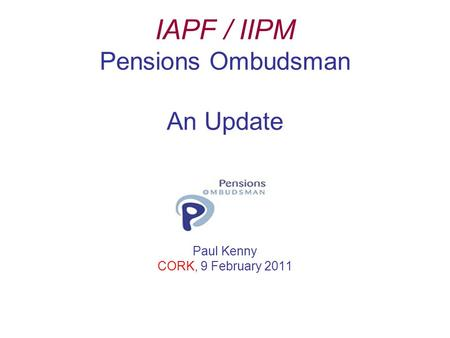 IAPF / IIPM Pensions Ombudsman An Update Paul Kenny CORK, 9 February 2011.