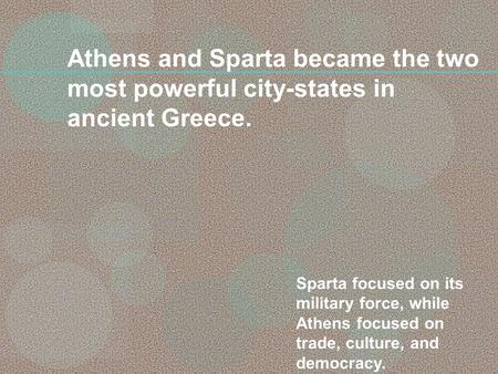 Athens and Sparta became the two most powerful city-states in ancient Greece. Sparta focused on its military force, while Athens focused on trade, culture,