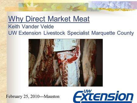 Why Direct Market Meat Keith Vander Velde UW Extension Livestock Specialist Marquette County February 25, 2010---Mauston.