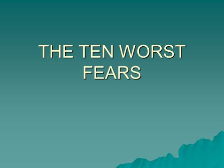 THE TEN WORST FEARS. The Ten Worst Fears (compiled in the Book of Lists)  10.Dogs  9.Loneliness  8.Flying  7.Death  6.Sickness  5.Deep Water  4.Financial.