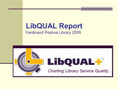 LibQUAL Report Ferdinand Postma Library 2005. What is LibQUAL+TM LibQual+TM is a questionnaire that was developed by the Association of Research Libraries.