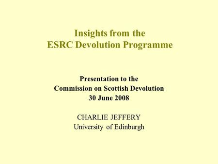 Insights from the ESRC Devolution Programme Presentation to the Commission on Scottish Devolution 30 June 2008 CHARLIE JEFFERY University of Edinburgh.