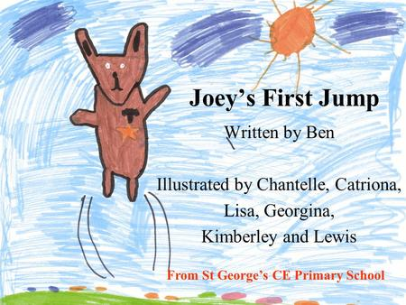 Joey's First Jump Written by Ben Illustrated by Chantelle, Catriona, Lisa, Georgina, Kimberley and Lewis From St George's CE Primary School.
