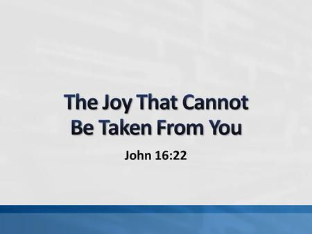John 16:22. Many things are taken from us: life, health, things, etc. The apostles needed joy during unhappy circumstances (Jn. 15:11; 16:20-24; 17:13)