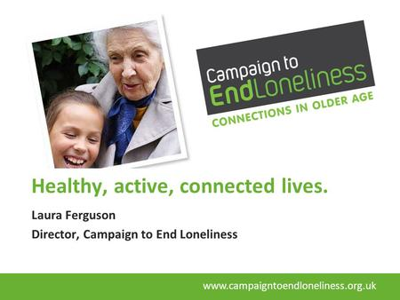 Healthy, active, connected lives. Laura Ferguson Director, Campaign to End Loneliness www.campaigntoendloneliness.org.uk.