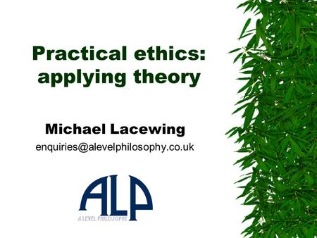 Practical ethics: applying theory Michael Lacewing