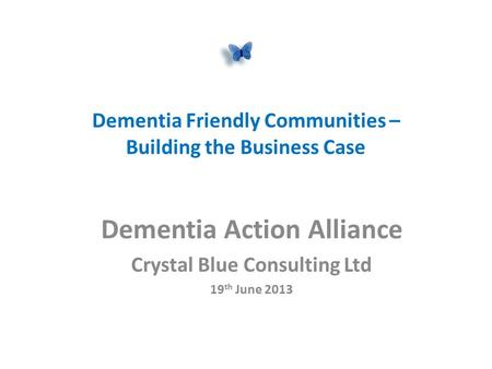 Dementia Friendly Communities – Building the Business Case Dementia Action Alliance Crystal Blue Consulting Ltd 19 th June 2013.