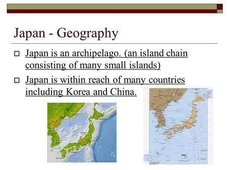 Japan - Geography  Japan is an archipelago. (an island chain consisting of many small islands)  Japan is within reach of many countries including Korea.