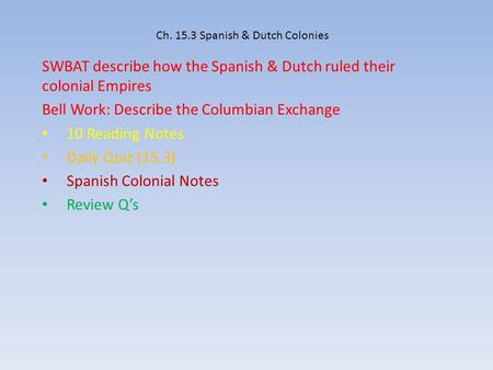 Ch. 15.3 Spanish & Dutch Colonies SWBAT describe how the Spanish & Dutch ruled their colonial Empires Bell Work: Describe the Columbian Exchange 10 Reading.