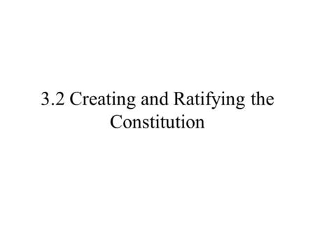 3.2 Creating and Ratifying the Constitution. Virginia Plan New Jersey Plan Great Compromise Government w/3 branches Legislative-makes laws Executive Branch-carries.