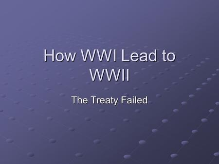 How WWI Lead to WWII The Treaty Failed.