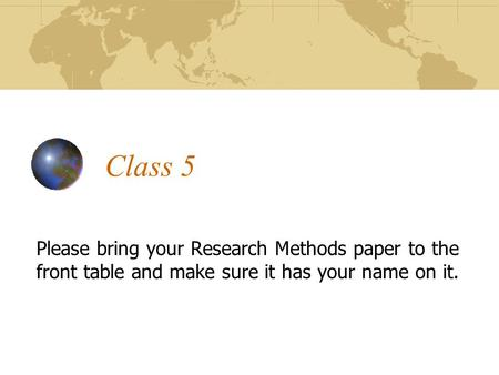 Class 5 Please bring your Research Methods paper to the front table and make sure it has your name on it.