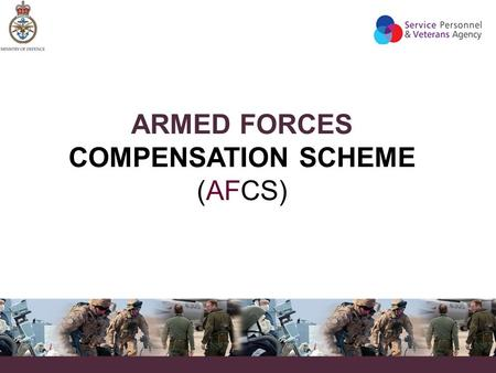 ARMED FORCES COMPENSATION SCHEME (AFCS). WHAT IS THE AFCS?  The AFCS provides compensation for any injury, illness or death which is predominantly caused.