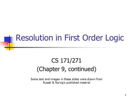 1 Resolution in First Order Logic CS 171/271 (Chapter 9, continued) Some text and images in these slides were drawn from Russel & Norvig's published material.