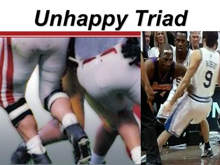 Unhappy Triad. Generally Speaking…How? Valgus ForceValgus Force to the Knee –Can also have posterior force Foot is fixedFoot is fixed rotational stressPlaces.