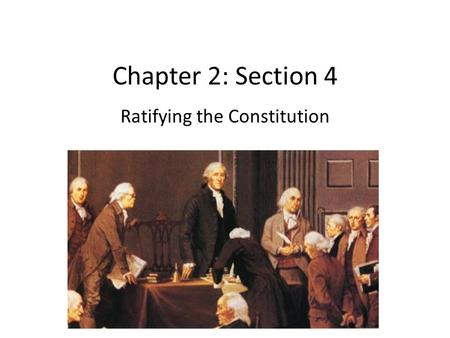 Chapter 2: Section 4 Ratifying the Constitution. Federalists and Anti-Federalists Federalists: Led by many who attended the convention. Stressed weakness.