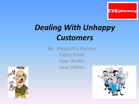 Dealing With Unhappy Customers By: Alexandria Pavlova Tobey Smith Tyler Walker Sean Dalton.